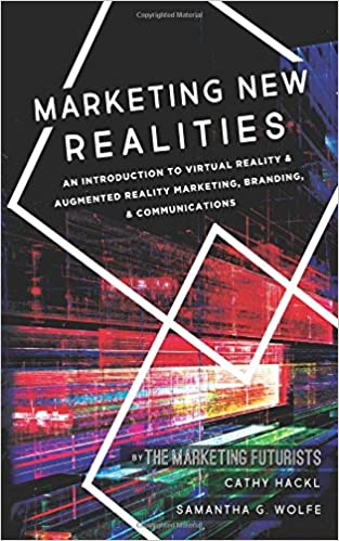 Marketing New Realities An Introduction to Virtual Reality & Augmented Reality Marketing, Branding, & Communications