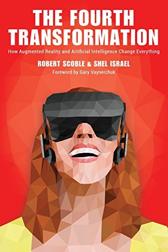 The Fourth Transformation How Augmented Reality & Artificial Intelligence Will Change Everything